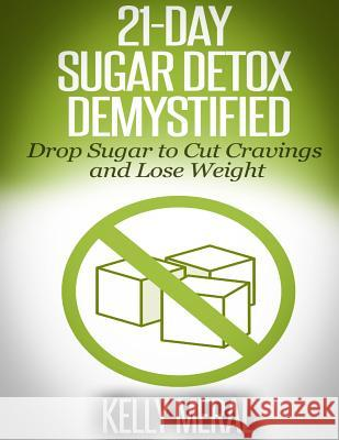 21-Day Sugar Detox Demystified: Drop Sugar to Cut Cravings and Lose Weight Kelly Meral 9781500211653 Createspace