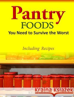 Pantry Foods You Need to Survive the Worst: Including Recipes Using Pantry Staples Kelly Meral 9781500226275 Createspace