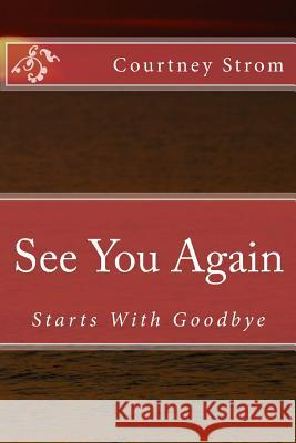 See You Again: Starts with Goodbye Courtney R. Strom 9781500226589