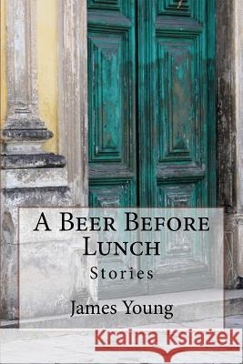 A Beer Before Lunch: Stories from Brazilian Bars / Dispatches from Recife 2008-2011 James Young Darren McVeigh 9781500240905