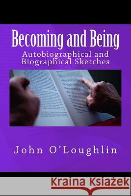 Becoming and Being: Autobiographical and Biographical Sketches John O'Loughlin 9781500254339