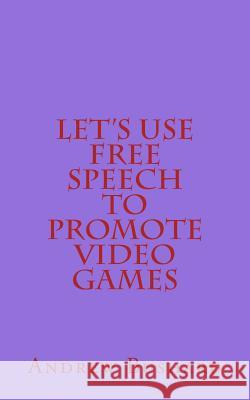 Let's Use Free Speech to Promote Video Games Andrew Bushard 9781500254674