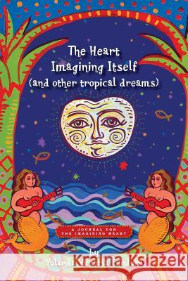 The Heart Imagining Itself (and Other Tropical Dreams): A Journal for the Imagining Heart Yolanda Victoria Fundora 9781500280536