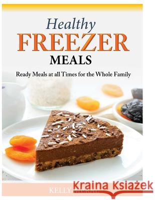 Healthy Freezer Meals: Ready Meals at All Times for the Whole Family Kelly Meral 9781500282837 Createspace