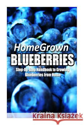 Home Grown Blueberries: The Step-By-Step Handbook to Growing Blueberries from Home Jerry Carr-Brion 9781500337452