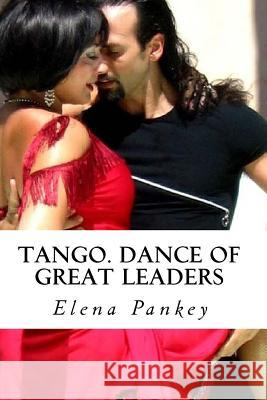 Tango.: Dance of Great Leaders Elena Pankey 9781500365172