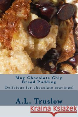 Mug Chocolate Chip Bread Pudding A. L. Truslow 9781500370152