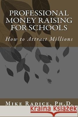 Professional Money Raising for Schools: How to Attract Millions Mike Radic 9781500372705