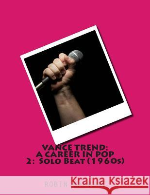 Vance Trend: A Career in Pop - Solo Beat (the 1960s) Robin Calvert 9781500373405
