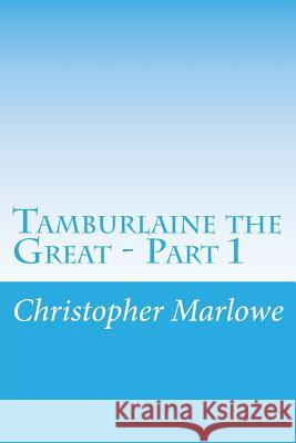 Tamburlaine the Great - Part 1 Christopher Marlowe 9781500375485