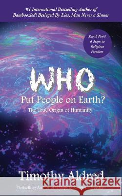 Who Put People on Earth?: The True Origin of Humanity Timothy Aldred 9781500376505