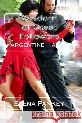 Argentine Tango: Wisdom of Great Followers Elena Pankey 9781500390259