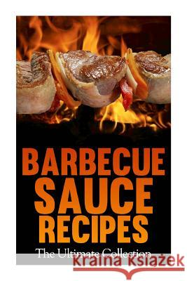 Barbecue Sauce Recipes: The Ultimate Collection: Over 50 Delicious & Best Selling Recipes Jackson Crawford Encore Books 9781500392581 Createspace