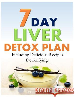 7-Day Liver Detox Plan: Including Delicious Detoxifying Recipes Kelly Meral 9781500398095 Createspace