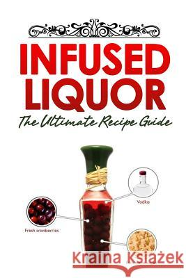 Infused Liquor: The Ultimate Recipe Guide: Over Delicious & 30 Best Selling Recipes Jackson Crawford Encore Books 9781500403423 Createspace