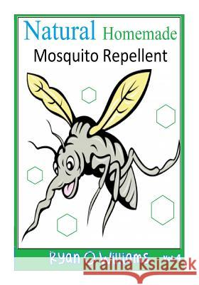 Natural Homemade Mosquito Repellent: How to Make Natural Homemade Mosquito Repellents Ryan O. Williams 9781500416300