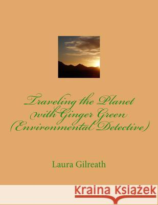 Traveling the Planet with Ginger Green (Environmental Detective) Laura Lynn Gilreath 9781500458768