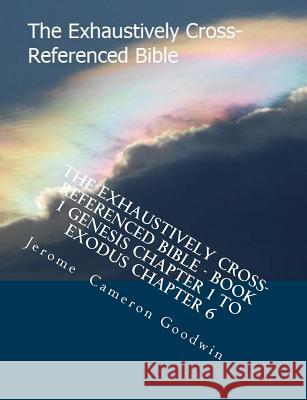 The Exhaustively Cross-Referenced Bible - Book 1 Genesis Chapter 1 to Exodus Chapter 6: Book 1 Genesis Chapter 1 to Exodus Chapter 6 MR Jerome Cameron Goodwin 9781500495091