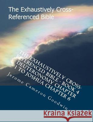 The Exhaustively Cross-Referenced Bible - Book 4 - Deuteronomy Chapter 1 to Joshua Chapter 6: The Exhaustively Cross-Referenced Bible Series MR Jerome Cameron Goodwin 9781500496692