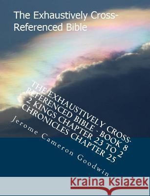 The Exhaustively Cross-Referenced Bible - Book 8 - 2 Kings Chapter 23 to 2 Chronicles Chapter 25: The Exhaustively Cross-Referenced Bible MR Jerome Cameron Goodwin 9781500497262