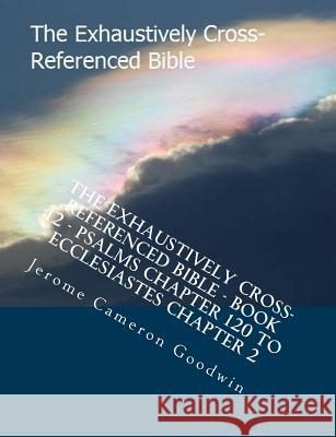The Exhaustively Cross-Referenced Bible - Book 12 - Psalms Chapter 120 to Ecclesiastes Chapter 2: The Exhaustively Cross-Referenced Bible Series MR Jerome Cameron Goodwin 9781500497842