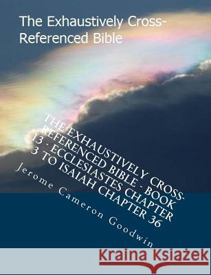 The Exhaustively Cross-Referenced Bible - Book 13 - Ecclesiastes Chapter 3 to Isaiah Chapter 36: The Exhaustively Cross-Referenced Bible Series MR Jerome Cameron Goodwin 9781500497972
