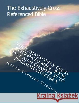 The Exhaustively Cross-Referenced Bible - Book 14 - Isaiah Chapter 37 to Jeremiah Chapter 5: The Exhaustively Cross-Referenced Bible Series MR Jerome Cameron Goodwin 9781500498054