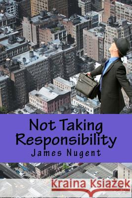 Not Taking Responsibility James Nugent 9781500511890