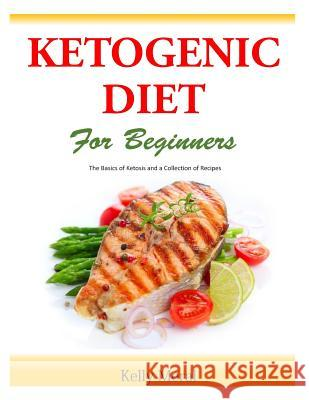The Ketogenic Diet for Beginners: The Basics of Ketosis and a Collection of Recipes Kelly Meral 9781500512880 Createspace