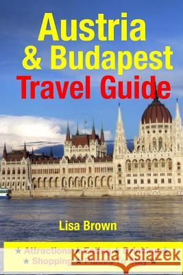Austria & Budapest Travel Guide: Attractions, Eating, Drinking, Shopping & Places to Stay Lisa Brown 9781500533809