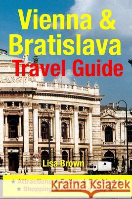 Vienna & Bratislava Travel Guide: Attractions, Eating, Drinking, Shopping & Places to Stay Lisa Brown 9781500534943