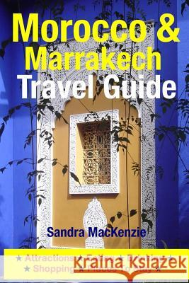 Morocco & Marrakech Travel Guide: Attractions, Eating, Drinking, Shopping & Places to Stay Sandra MacKenzie 9781500536053