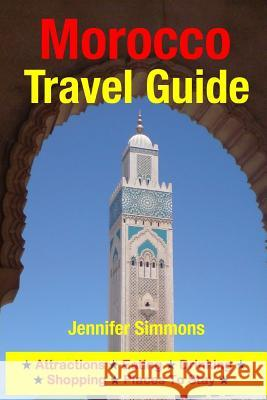 Morocco Travel Guide: Attractions, Eating, Drinking, Shopping & Places to Stay Jennifer Simmons 9781500536114