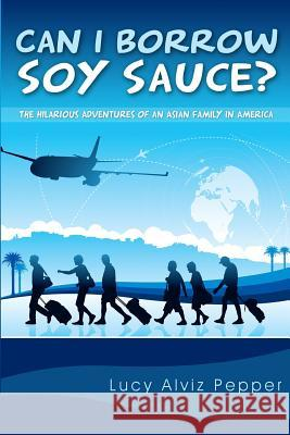 Can I Borrow Soy Sauce?: The Hilarious Adventures of an Asian Family in America Lucy Alviz Pepper 9781500537258