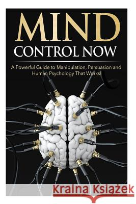 Mind Control Now: A Powerful Guide to Manipulation, Persuasion and Human Psychology That Works! James Darko 9781500540012
