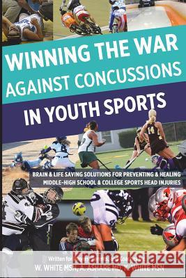 Winning the War Against Concussions in Youth Sports: Brain & Life Saving Solutions for Preventing & Healing Middle-High School & College Sports Head I William Whit Alan Ashar Katharine Whit 9781500547592