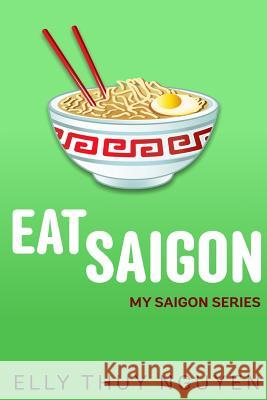 Eat Saigon: The Local Restaurant and Food Guide to Ho Chi Minh City, Vietnam Elly Thuy Nguyen 9781500577834