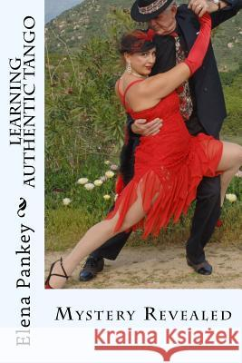 Learning Authentic Tango: Mystery Revealed (Black/White) Elena Pankey 9781500595623