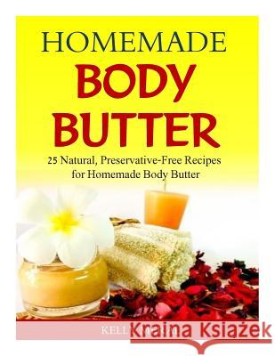 Homemade Body Butter: 25 Natural, Preservative-Free Recipes for Homemade Body Butter Kelly Meral 9781500595913
