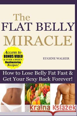 How to Lose Belly Fat Fast and Get Your Sexy Back Forever: The Flat Belly Miracle Eugene Walker 9781500598259