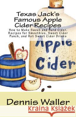 Texas Jack's Famous Apple Cider Recipes: How to Make Sweet and Hard Cider. Recipes for Smoothies, Sweet Cider Punch, and Hot Sweet Cider Drinks Dennis Waller 9781500604097