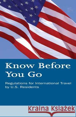 Know Before You Go: Regulations for International Travel by U.S. Residents U. S. Department of Homeland Security 9781500612412