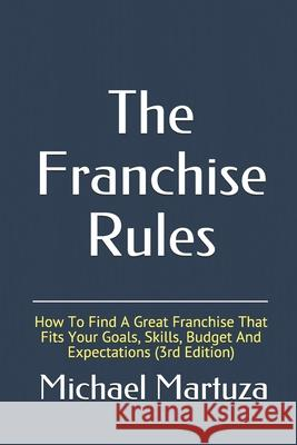 The Franchise Rules: How to Find a Great Franchise That Fits Your Goals, Skills and Budget Michael Martuza 9781500615734