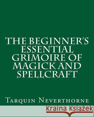 The Beginner's Essential Grimoire of Magick and Spellcraft Tarquin Neverthorne 9781500622176