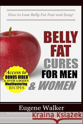 Belly Fat Cures for Men and Women: How to Lose Belly Fat Fast and Easy! MR Eugene Walker 9781500626877