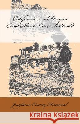 California and Oregon Coast Short Line Railroad Josephine County Historical Society 9781500627430