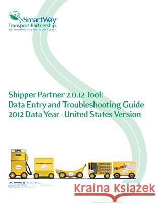 Shipper Partner 2.0.12 Tool: Data Entry and Troubleshooting Guide 2012 Data Year - United States Version U. S. Environmental Protection Agency 9781500647568