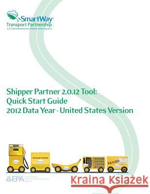 Shipper Partner 2.0.12 Tool: Quick Start Guide 2012 Data Year - United States Version U. S. Environmental Protection Agency 9781500647667