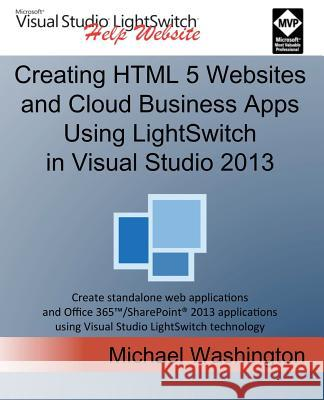 Creating HTML 5 Websites and Cloud Business Apps Using Lightswitch in Visual Studio 2013: Create Standalone Web Applications and Office 365 / Sharepoi Michael Washington 9781500664039