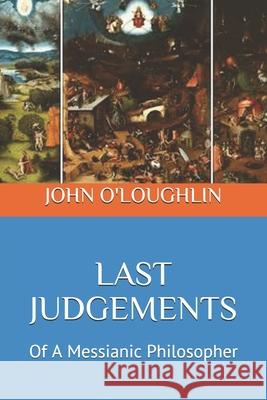 Last Judgements: Of a Messianic Philosopher John O'Loughlin 9781500670382